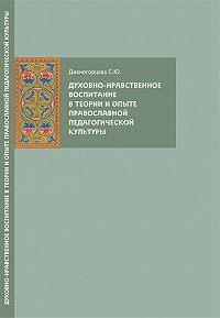 Светлана Дивногорцева -Духовно-нравственное воспитание в теории и опыте православной педагогической культуры