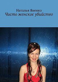 Наталья Яненко -Чисто женское убийство