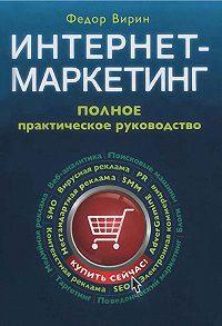 Федор Юрьевич Вирин -Интернет-маркетинг. Полный сборник практических инструментов