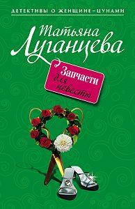 Татьяна Луганцева - Запчасти для невесты