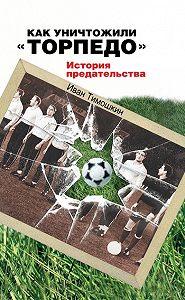 Иван Тимошкин -Как уничтожили «Торпедо». История предательства