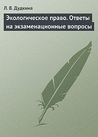 Л. В. Дудкина - Экологическое право. Ответы на экзаменационные вопросы