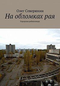 Олег Северюхин -Наобломкахрая. Городская робинзонада