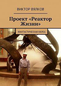 Виктор Вялков -Проект «Реактор Жизни». Фантастическая наука
