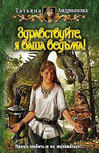 Татьяна Андрианова -Здравствуйте, я ваша ведьма!