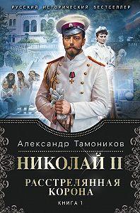 Александр Тамоников -Николай II. Расстрелянная корона. Книга 1