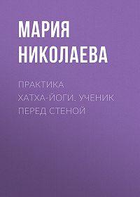 Мария В. Николаева -Практика хатха-йоги. Ученик перед стеной