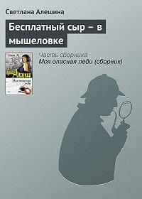 Светлана Алешина -Бесплатный сыр – в мышеловке