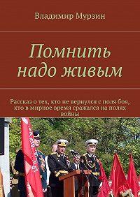 Владимир Мурзин -Помнить надо живым
