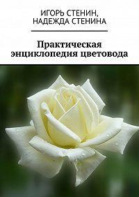 Надежда Стенина -Практическая энциклопедия цветовода