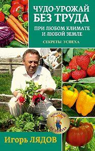 Игорь Лядов - Чудо-урожай без труда. При любом климате и любой земле. Секреты успеха