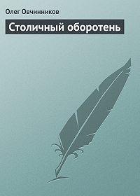 Олег Овчинников - Столичный оборотень