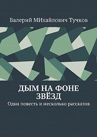 Валерий Тучков -Дым на фоне звёзд. Одна повесть инесколько рассказов