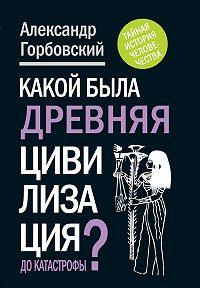 Александр Горбовский -Какой была древняя Цивилизация до Катастрофы?