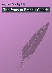 Stanley Weyman -The Story of Francis Cludde