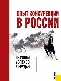 Коллектив авторов -Опыт конкуренции в России: причины успехов и неудач