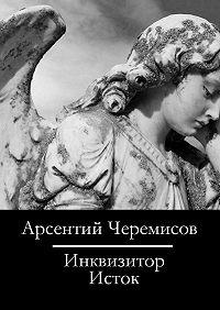Арсентий Черемисов -Инквизитор. Исток