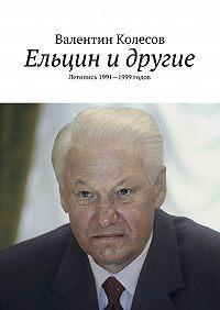 Валентин Колесов -Ельцин и другие. Летопись 1991—1999 годов