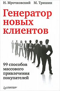 Николай Мрочковский -Генератор новых клиентов. 99 способов массового привлечения покупателей