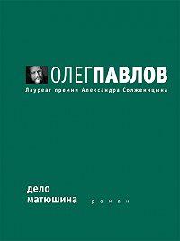 Олег Павлов - Дело Матюшина