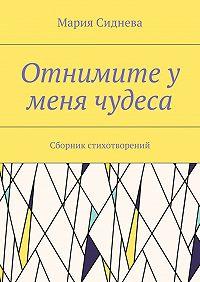 Мария Сиднева -Отнимите у меня чудеса. Сборник стихотворений