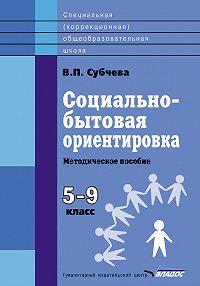 Вера Субчева -Социально-бытовая ориентировка. Методическое пособие. 5–9 класс