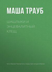 Маша Трауб -Шашлыки и энцефалитный клещ