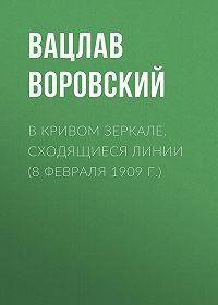 Вацлав Воровский -В кривом зеркале. Сходящиеся линии (8 февраля 1909 г.)