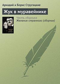 Аркадий и Борис Стругацкие -Жук в муравейнике