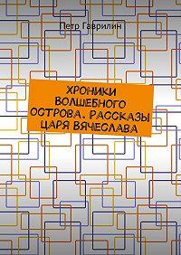 Пётр Гаврилин -Хроники Волшебного острова. Рассказы царя Вячеслава