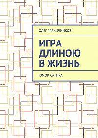 Олег Пряничников -Игра длиною в жизнь. Юмор, сатира