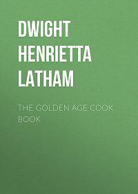 Henrietta Dwight -The Golden Age Cook Book
