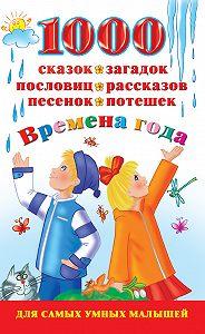 В. Г. Дмитриева -1000 сказок, загадок, пословиц, рассказов, песенок, потешек. Времена года