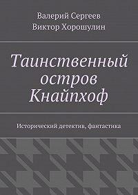 Виктор Хорошулин, Валерий Сергеев - Таинственный остров Кнайпхоф. Исторический детектив, фантастика