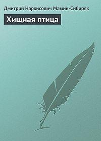 Дмитрий Мамин-Сибиряк -Хищная птица