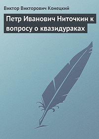 Виктор Конецкий -Петр Иванович Ниточкин к вопросу о квазидураках