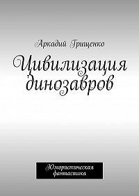 Аркадий Грищенко -Цивилизация динозавров