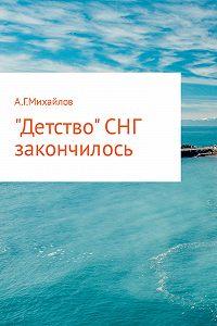 Александр Михайлов -«Детство» СНГ закончилось