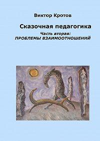 Виктор Кротов -Сказочная педагогика. Часть вторая. Проблемы взаимоотношений