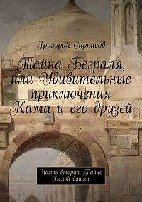 Григорий Саркисов -Тайна Беграля, или Удивительные приключения Кама и его друзей. Часть вторая. Тайна Белой башни