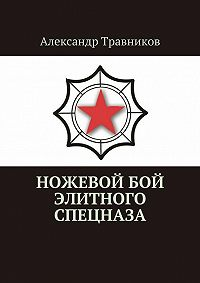Александр Травников -Ножевой бой элитного спецназа