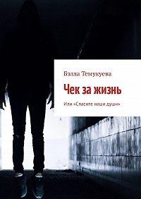 Бэлла Темукуева -Чек зажизнь. Или «Спасите наши души»