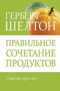Герберт Шелтон - Правильное сочетание продуктов