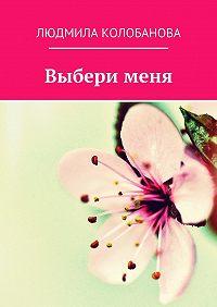 Людмила Колобанова -Выбери меня