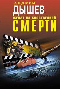 Андрей Дышев - Женат на собственной смерти (сборник)