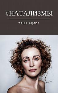 Таша Адлер -#НАТАЛИЗМЫ
