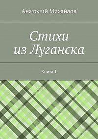 Анатолий Михайлов - Cтихи изЛуганска. Книга 1