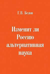 Геннадий Белов -Изменит ли Россию альтернативная наука