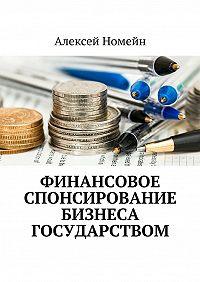 Алексей Номейн -Финансовое спонсирование бизнеса государством