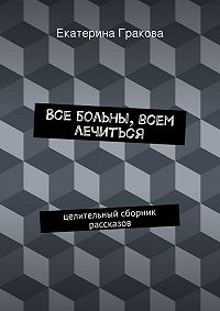Екатерина Гракова, Екатерина Гракова - Все больны, всем лечиться
